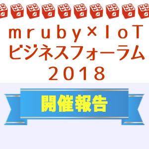 「mruby×IoTビジネスフォーラム2018」を開催しました!